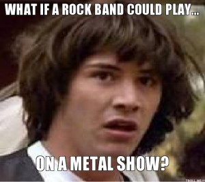 "If you Google-Image ""metal show meme,"" this is in the third row of results.  VICTORY!"